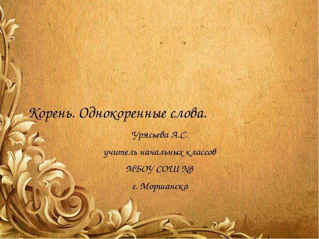 Корень. Однокоренные слова. Урясьева А.С. учитель начальных классов МБОУ СОШ...