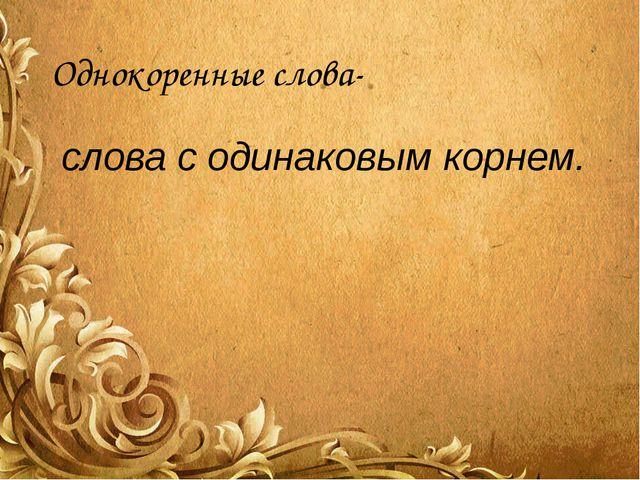 Однокоренные слова- слова с одинаковым корнем.