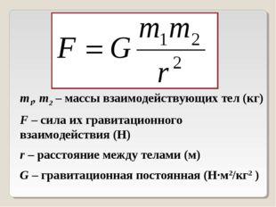 m1, m2 – массы взаимодействующих тел (кг) F – сила их гравитационного взаимод