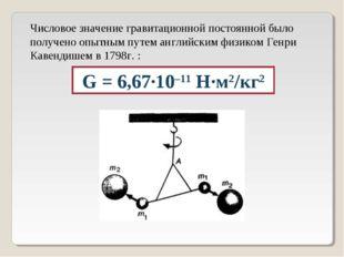 G = 6,67·10–11 Н·м2/кг2 Числовое значение гравитационной постоянной было полу