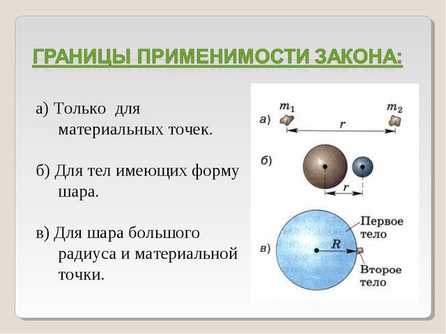 а) Только для материальных точек. б) Для тел имеющих форму шара. в) Для шара...
