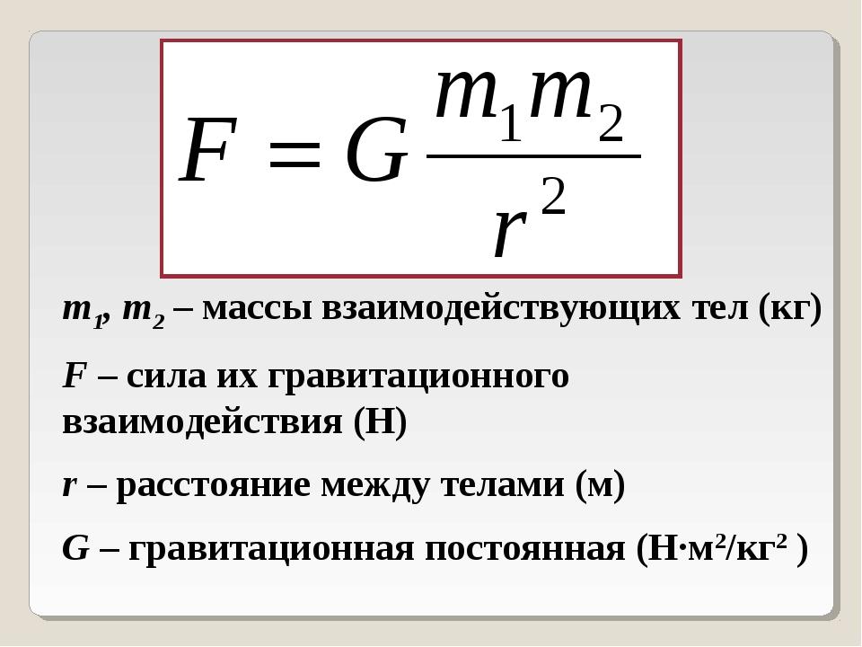 m1, m2 – массы взаимодействующих тел (кг) F – сила их гравитационного взаимод...