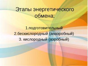 Этапы энергетического обмена: 1.подготовительный 2.бескислородный (анаэробный