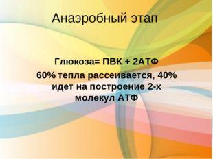Анаэробный этап Глюкоза= ПВК + 2АТФ 60% тепла рассеивается, 40% идет на постр