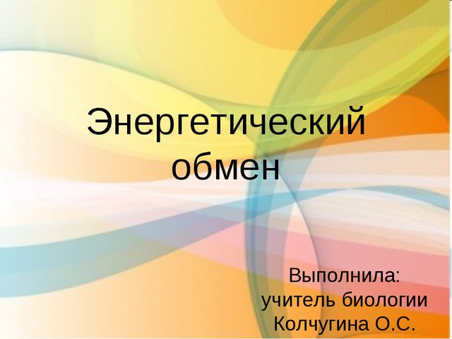 Энергетический обмен Выполнила: учитель биологии Колчугина О.С.