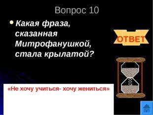 Вопрос 10 Какая фраза, сказанная Митрофанушкой, стала крылатой? ОТВЕТ «Не хоч