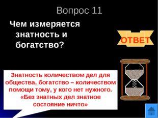 Вопрос 11 Чем измеряется знатность и богатство? ОТВЕТ Знатность количеством д