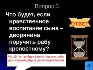 Вопрос 3 Что будет, если нравственное воспитание сына – дворянина поручить ра
