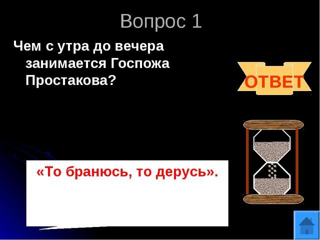 Вопрос 1 Чем с утра до вечера занимается Госпожа Простакова? ОТВЕТ «То бранюс...