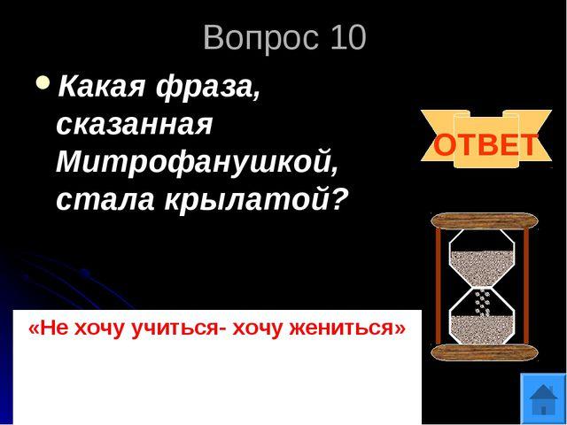 Вопрос 10 Какая фраза, сказанная Митрофанушкой, стала крылатой? ОТВЕТ «Не хоч...
