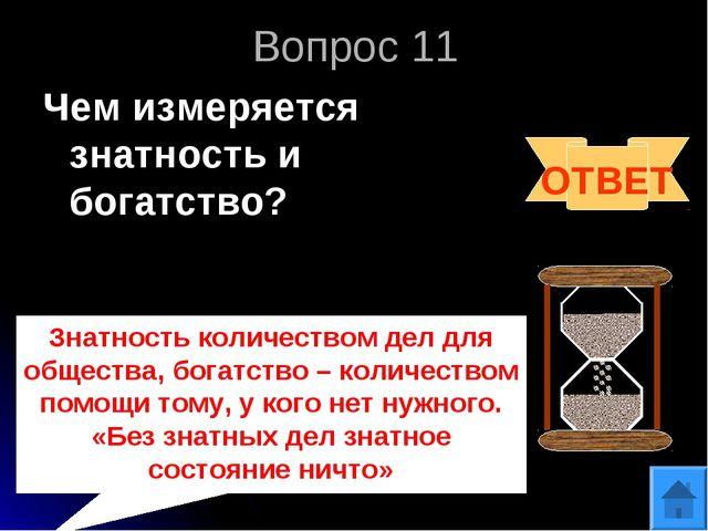 Вопрос 11 Чем измеряется знатность и богатство? ОТВЕТ Знатность количеством д...