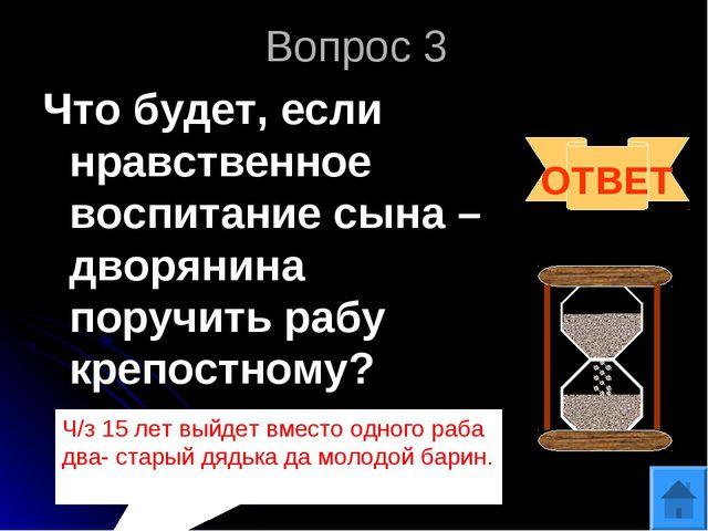 Вопрос 3 Что будет, если нравственное воспитание сына – дворянина поручить ра...