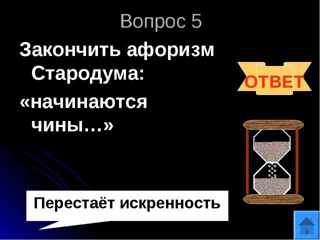 Вопрос 5 Закончить афоризм Стародума: «начинаются чины…» ОТВЕТ Перестаёт искр...