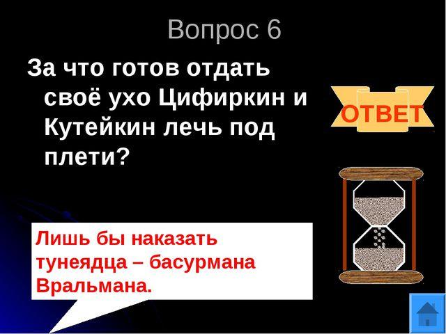 Вопрос 6 За что готов отдать своё ухо Цифиркин и Кутейкин лечь под плети? ОТВ...