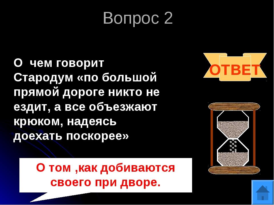 Вопрос 2 ОТВЕТ О том ,как добиваются своего при дворе. О чем говорит Стародум...