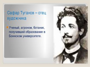 Сафар Туганов – отец художника Ученый, агроном, ботаник, получивший образован
