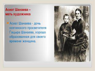 Асиат Шанаева – мать художника Асиат Шанаева - дочь осетинского просветителя