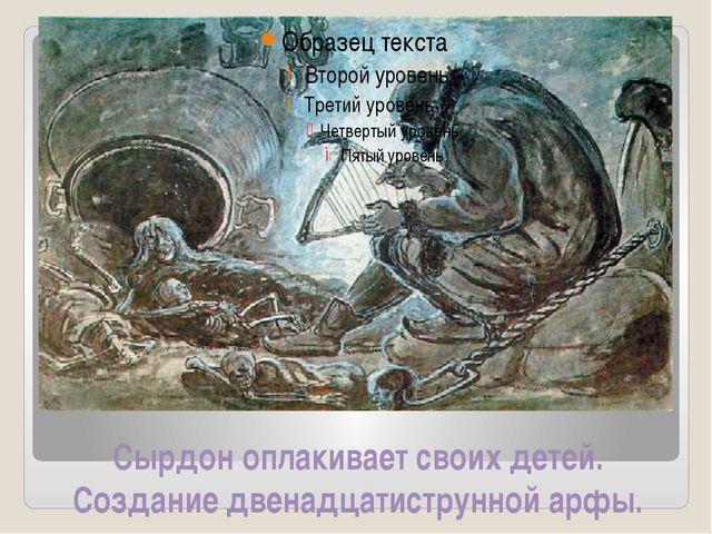 Сырдон оплакивает своих детей. Создание двенадцатиструнной арфы.