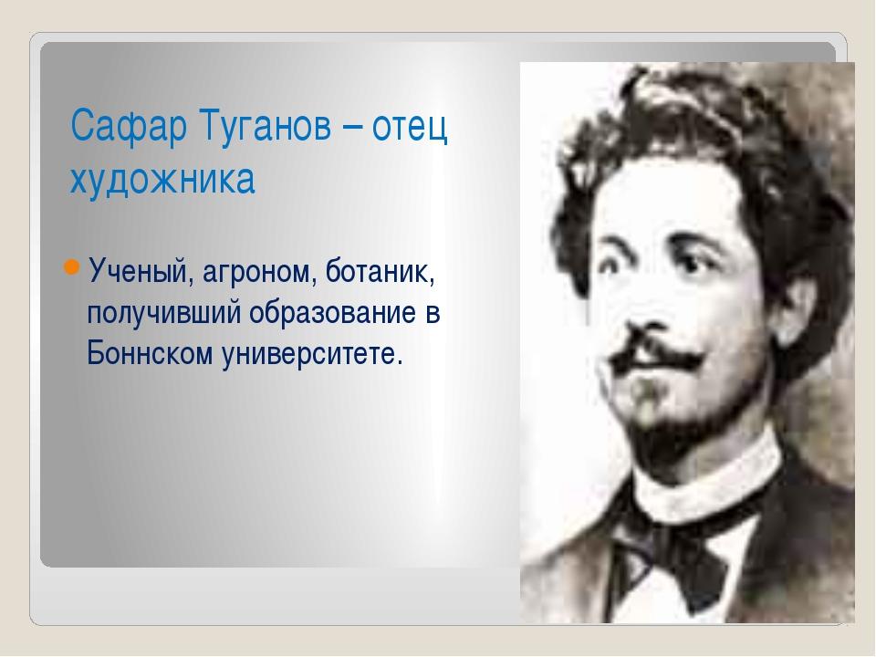 Сафар Туганов – отец художника Ученый, агроном, ботаник, получивший образован...
