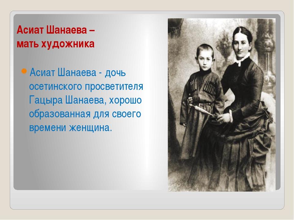 Асиат Шанаева – мать художника Асиат Шанаева - дочь осетинского просветителя...