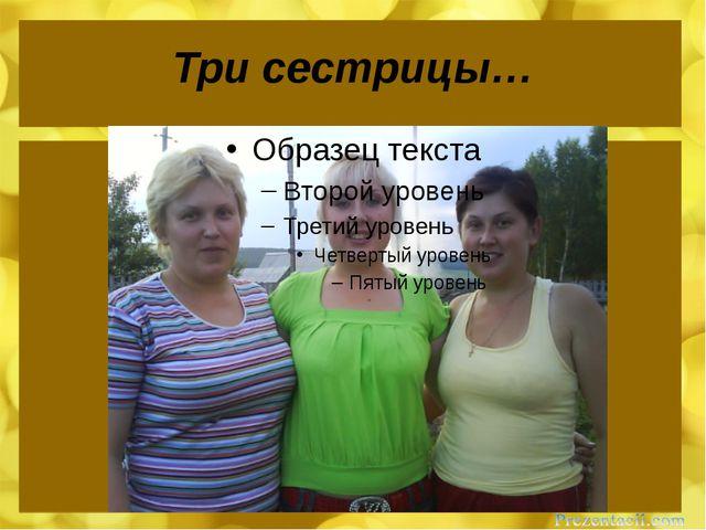 Три сестрицы…