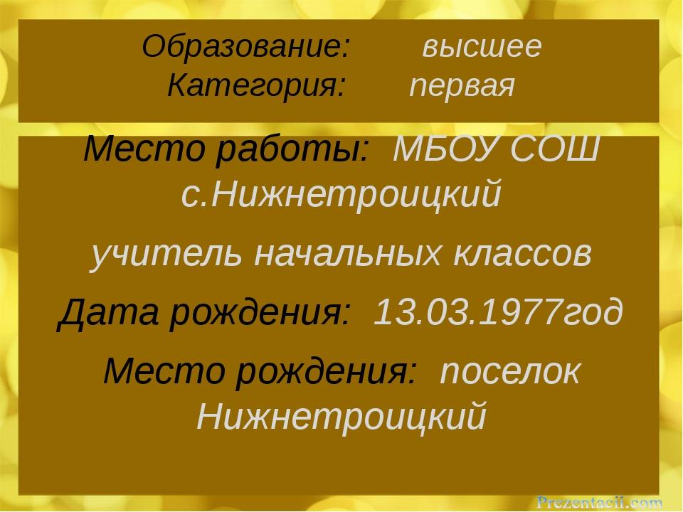 Образование: высшее Категория: первая Место работы: МБОУ СОШ с.Нижнетроицкий...
