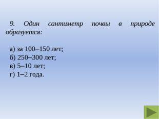 9. Один сантиметр почвы в природе образуется: а) за 100–150 лет; б) 250–300