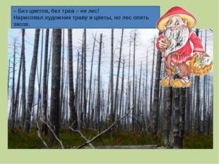 – Без цветов, без трав – не лес! Нарисовал художник траву и цветы, но лес опя