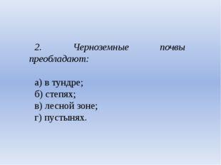 2. Черноземные почвы преобладают: а) в тундре; б) степях; в) лесной зоне;