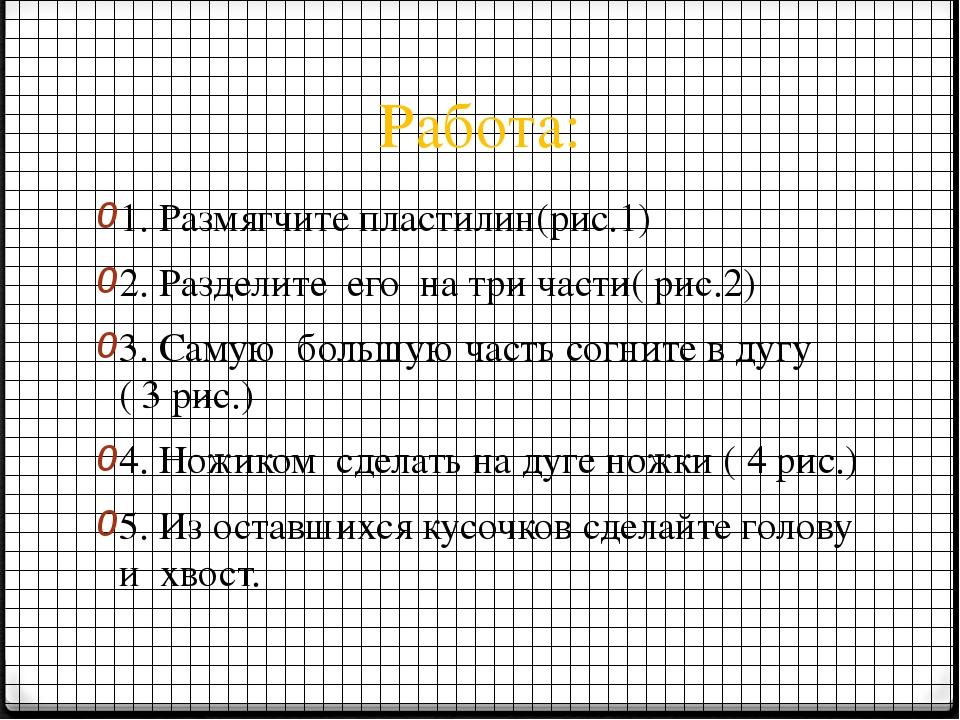 Работа: 1. Размягчите пластилин(рис.1) 2. Разделите его на три части( рис.2)...