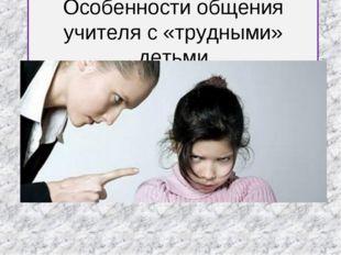 Особенности общения учителя с «трудными» детьми