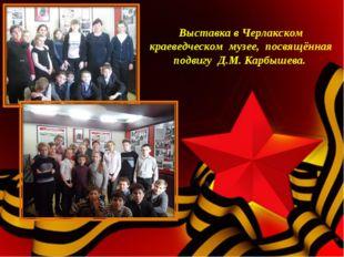 Выставка в Черлакском краеведческом музее, посвящённая подвигу Д.М. Карбышев