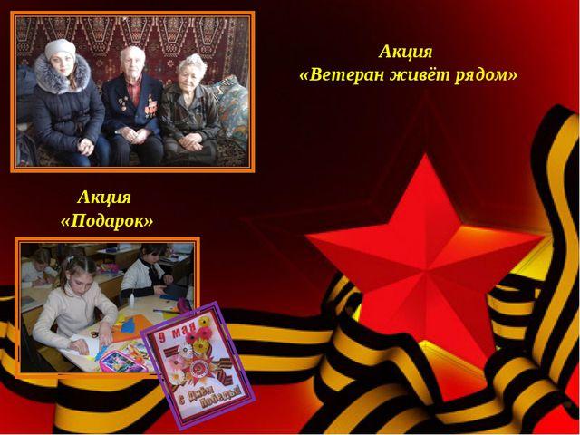 Акция «Ветеран живёт рядом» Акция «Подарок»