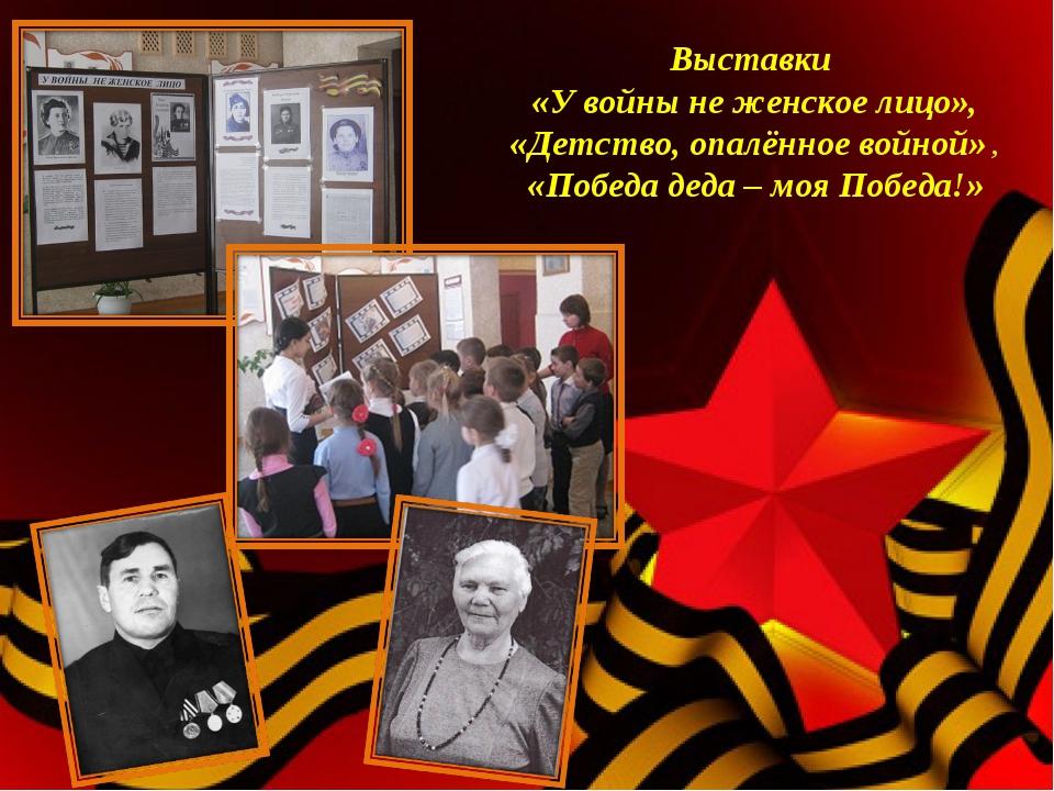 Выставки «У войны не женское лицо», «Детство, опалённое войной», «Победа дед...