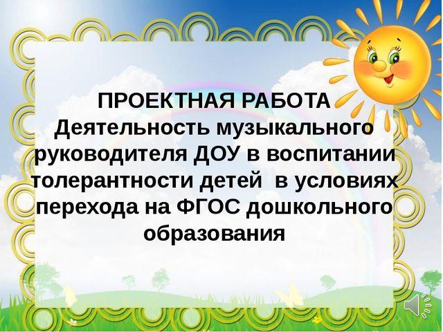 ПРОЕКТНАЯ РАБОТА Деятельность музыкального руководителя ДОУ в воспитании толе...