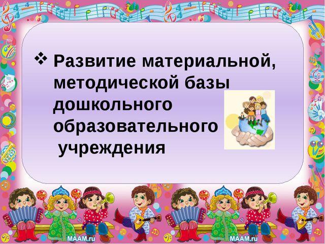Развитие материальной, методической базы дошкольного образовательного учрежде...