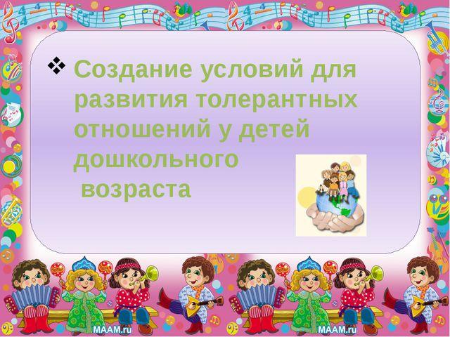 Создание условий для развития толерантных отношений у детей дошкольного возра...