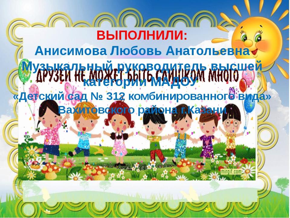 ВЫПОЛНИЛИ: Анисимова Любовь Анатольевна Музыкальный руководитель высшей катег...