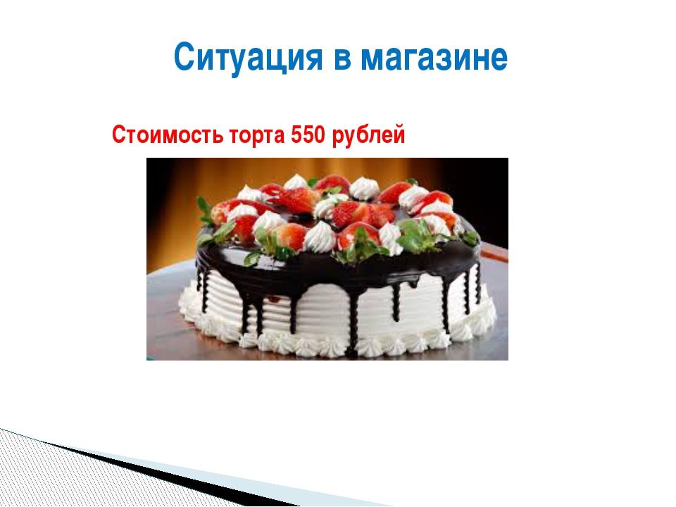 Стоимость торта 550 рублей Ситуация в магазине