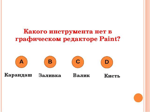 Какого инструмента нет в графическом редакторе Paint? Карандаш Заливка Валик...