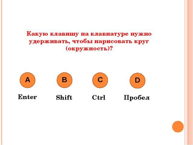 Какую клавишу на клавиатуре нужно удерживать, чтобы нарисовать круг (окружнос...