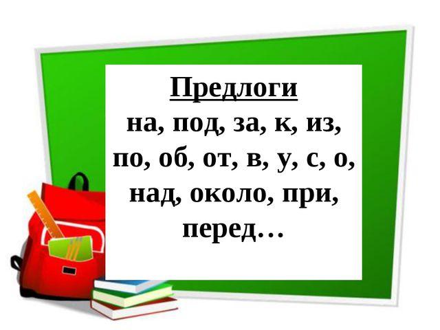 Предлоги на, под, за, к, из, по, об, от, в, у, с, о, над, около, при, перед…