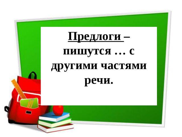 Предлоги – пишутся … с другими частями речи.
