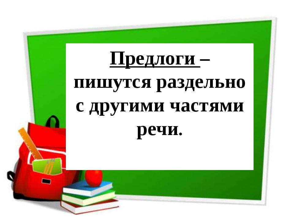 Предлоги – пишутся раздельно с другими частями речи.