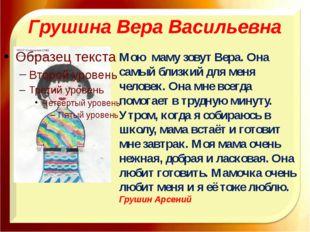 Грушина Вера Васильевна Мою маму зовут Вера. Она самый близкий для меня челов