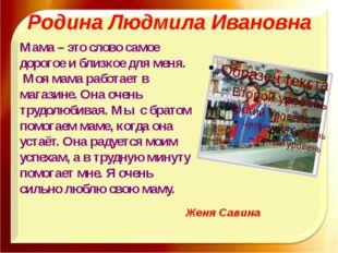 Родина Людмила Ивановна Мама – это слово самое дорогое и близкое для меня. Мо