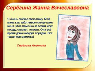 Серёгина Жанна Вячеславовна Я очень люблю свою маму. Моя мама как заботливое