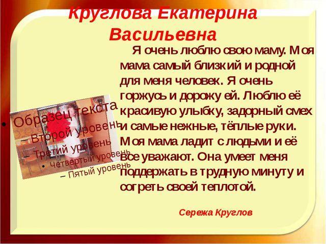 Круглова Екатерина Васильевна Я очень люблю свою маму. Моя мама самый близкий...