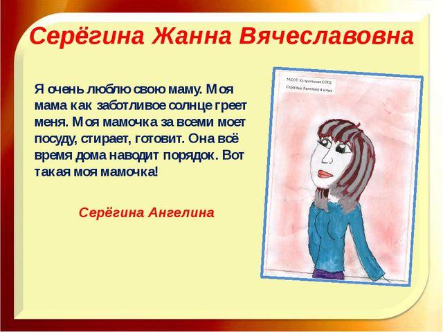 Серёгина Жанна Вячеславовна Я очень люблю свою маму. Моя мама как заботливое...