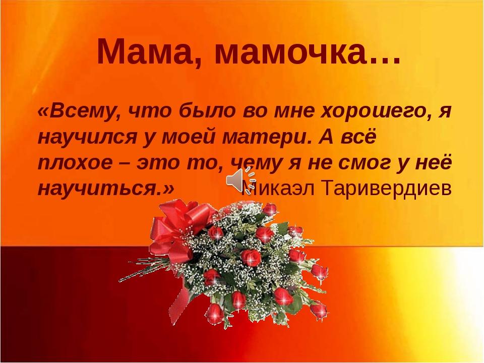 Мама, мамочка… «Всему, что было во мне хорошего, я научился у моей матери. А...